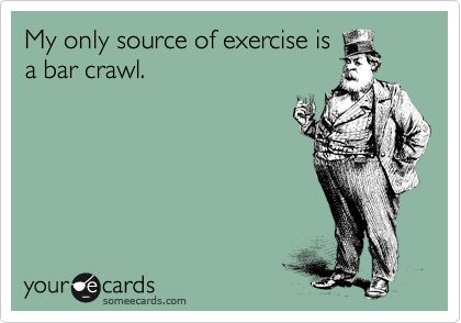 My only source of exercise is a bar crawl.